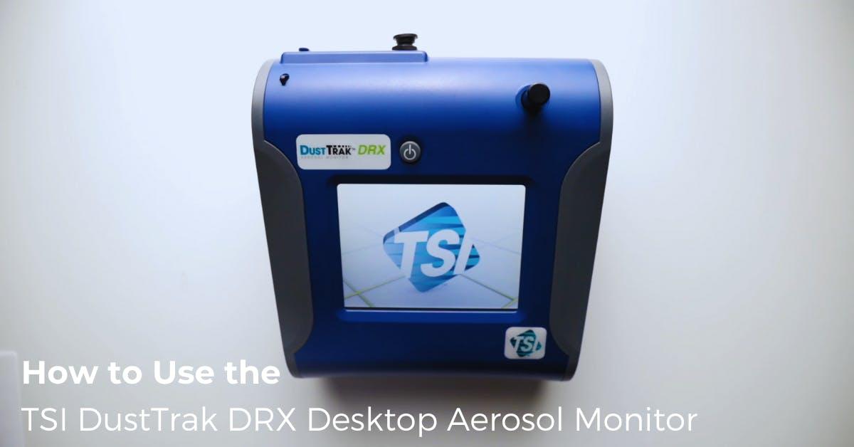 How to Use the TSI DustTrak DRX Desktop Aerosol Monitor